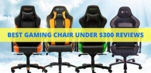 Best Gaming Chairs under $300 Reviews